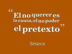 El no querer es la causa, el no poder el pretexto  Séneca