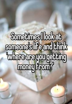 """Sometimes I look at someone's life and think 'where are you getting money from?' """