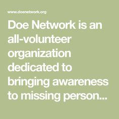 Doe Network is an all-volunteer organization dedicated to bringing awareness to missing persons and unidentified persons throughout the U., Canada, Mexico, Europe, and Australia. Unexplained Disappearances, Missing Persons, Cold Case, Media Center, True Crime, Public Relations, Bring It On, Organization, Mexico