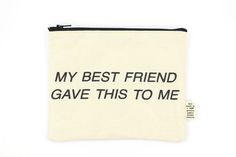 Pamela Barksy My Best Friend Gave This To Me Pouch
