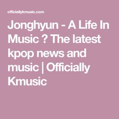Jonghyun - A Life In Music ⋆ The latest kpop news and music | Officially Kmusic