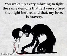 """""""You wake up every morning to fight the same demons that left you so tired the night before, and that my love, is true bravery."""""""
