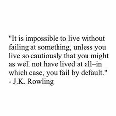 It is impossible to live without failing at something, unless you live so cautiously that you might as well not have lived at all-in which case, you fail by default. Love Me Quotes, Great Quotes, Quotes To Live By, Life Quotes, Positive Quotes, Motivational Quotes, Inspirational Quotes, Pretty Words, Beautiful Words