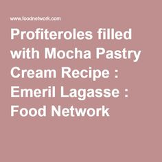 Profiteroles filled with Mocha Pastry Cream Recipe : Emeril Lagasse : Food Network