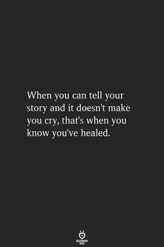 When you can tell your story and it doesn't make you cry, that's when you know you've healed. When you can tell your story and it doesn't make you cry, that's when you know you've healed. Wisdom Quotes, True Quotes, Quotes To Live By, Quotes Quotes, Lesson Quotes, Things Get Better Quotes, Scar Quotes, Being Happy Quotes, Being Strong Quotes