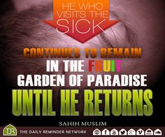 He who visits the sick continues to remain in the fruit garden of paradise until he returns.  [Reference: Sahih Muslim]