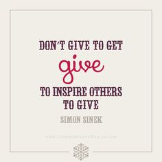 Don't give to get. Give to inspire others to give. - Simon Sinek