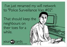 I actually did this once. It freaked my brother out when he tried to connect to my wifi.  bahaha
