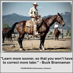 """Learn more sooner, so that you won't have to correct more later."" - Buck Brannaman.  Image of Buck and Rebel is by Ezra Olson - http://ezraolsonphotography.com/"