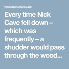 "Every time Nick Cave fell down – which was frequently – a shudder would pass through the wooden boards. Rowland Howard, seething with disdain, kicked Cave in the ribs and yelled ""Get up, ya cunt!"" — A pleasant scene from the 1983 Australian tour: A Boy Next Door, Michel Faber (via frankieteardrop) (via frankieteardrop)"