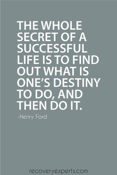 Motivational Quote: The whole secret of a successful life is to find out what is one's destiny to do, and then do it.  Follow: https://www.pinterest.com/recoveryexpert
