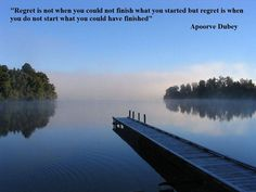 Regret is not when you could not finish what you started but regret is when you do not start what you could have finished. - Apoorve Dubey
