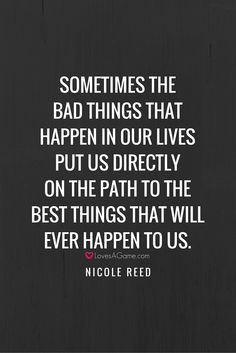 """Sometimes the bad things that happen in our lives put us directly on the path to the most wonderful things that will ever happen to us"" ― Nicole Reed"