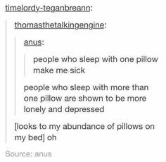I sleep with my pillow, my body pillow, another pillow and three other pillows around my feet