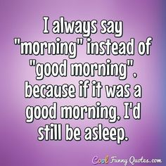 """I always say """"morning"""" instead of """"good morning"""", because if it was a good morning, I'd still be asleep. #coolfunnyquotes"""