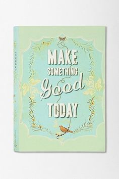 Make Something Good Today Journal By Jennifer Renninger http://www.urbanoutfitters.com/urban/catalog/productdetail.jsp?id=26074138=A_ENT_BOOKS_STATIONERY