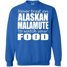 Never Trust An Alaskan Malamuter To Watch Your Food Sweatshirts