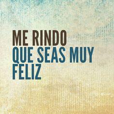 Me rindo que seas muy feliz. #frases