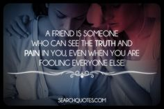 A friend is someone who can see the truth and pain in you, even when you are fooling everyone else.