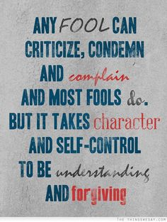 Any fool can criticize condemn and complain and most fools do but it takes character and self-control to be understanding and forgiving - TheThingsWeSay