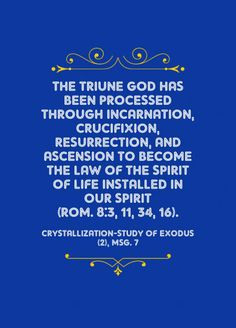 The Triune God has been processed through incarnation, crucifixion, resurrection, and ascension to become the law of the Spirit of life installed in our spirit (Rom. 8:3, 11, 34, 16). Crystallization-Study of Exodus (2), msg. 7. Quoted at www.agodman.com.