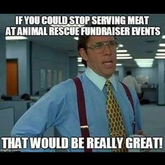 It makes no sense to serve dead animal flesh for people to eat while also raising money to help animals!? The hypocrisy is outrageous and sick! You CAN'T love animals and then eat them. PLEASE GO VEGAN