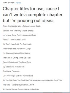 Chapter titles Sounds like titles for Percy Jackson and HoO <<< Don't you mean thr alternative song titles for Mania by Fall Out Boy? Book Writing Tips, Creative Writing Prompts, Writing Words, Writing Resources, Writing Help, Writing Skills, Writing Ideas, Writing Inspiration Prompts, Dialogue Prompts