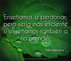 Enseñamos a perdonar; pero sería más eficiente si enseñamos también a no ofender. José Ingenieros ... ;) !!!