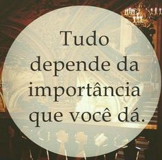 Tudo depende da importância que você dá.