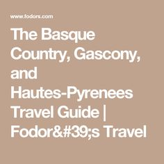 The Basque Country, Gascony, and Hautes-Pyrenees Travel Guide | Fodor's Travel