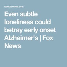 Even subtle loneliness could betray early onset Alzheimer's | Fox News