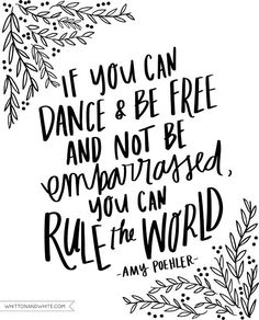 If you can dance & be free and not be embarrassed , you can rule the world   - Amy Poehler