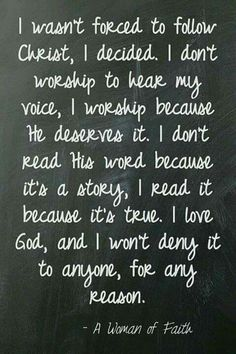 I wasn't forced to follow Christ, I decided. I don't worship to hear my voice, I worship because He deserves it. I don't read His word because it's a story, I read it because it's true. I love God, and I won't deny it to anyone, for any reason. ~ A Woman of Faith <3