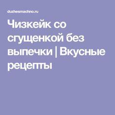 Чизкейк со сгущенкой без выпечки | Вкусные рецепты