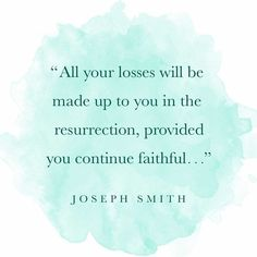 """""""All your losses will be made up to you in the resurrection, provided you continue faithful."""" –Joseph Smith http://facebook.com/217921178254609"""