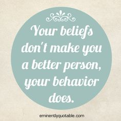 Your Beliefs Don't Make You A Better Person, Your Behavior Does  ►► http://www.eminentlyquotable.com/your-beliefs-dont-make-you-a-better-person-your-behavior-does/?i=p