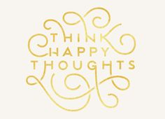 Think Happy Thoughts — Designspiration