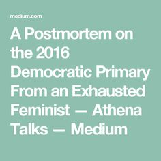 A Postmortem on the 2016 Democratic Primary From an Exhausted Feminist — Athena Talks — Medium