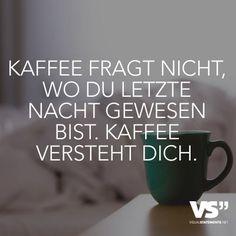 Kaffee fragt nicht, wo du letzte Nacht gewesen bist. Kaffee versteht dich.