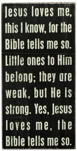 Jesus loves me, this I know, for the Bible tells me so!!!  I remember learning and singing this nearly every night as a child.