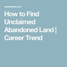How to Find Unclaimed Abandoned Land | Career Trend