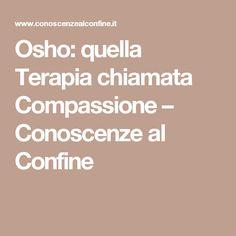 Osho: quella Terapia chiamata Compassione – Conoscenze al Confine