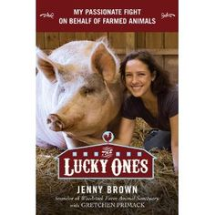 The Lucky Ones: My Passionate Fight on Behalf of Farmed Animals by Jenny Brown of co-founder of Woodstock Farm Animal Sanctuary (Release date: August 2, 2012)