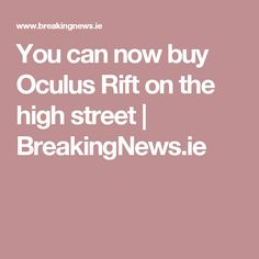 You can now buy Oculus Rift on the high street | BreakingNews.ie