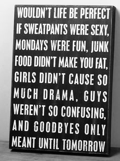 This is how I feel today (because I really, really want junk food right now): Wouldn't life be perfect if sweatpants were sexy, Mondays were fun, junk food didn't make you fat, girls didn't cause so much drama, guys weren't so confusing, and goodbyes only meant until tomorrow.