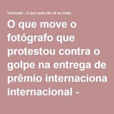 O que move o fotógrafo que protestou contra o golpe na entrega de prêmio internacional - Viomundo - O que você não vê na mídia