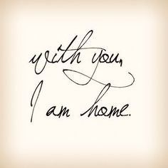 Love quote : Soulmate Quotes :  With You I Am Home!