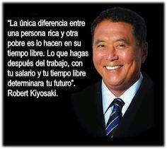 """... """"La única diferencia entre una persona rica y otra pobre es lo que hacen en su tiempo libre. Lo que hagas después del trabajo, con tu salario y con tu tiempo libre determinará tu futuro"""". Robert Kiyosaki."""