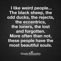 The most beautiful souls I like weird people... The black sheep, the odd ducks, the rejects, the eccentrics, the loners, the lost and forgotten. More often than not, these people have the most beautiful souls. — Unknown Author