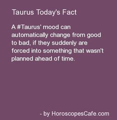 Taurus, totally true... I hate being thrown into a situation that I had no time to plan or prepare for. And if I suddenly am, I get nervous, stressed, and mad.